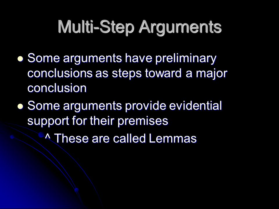 Multi-Step Arguments Some arguments have preliminary conclusions as steps toward a major conclusion Some arguments have preliminary conclusions as steps toward a major conclusion Some arguments provide evidential support for their premises Some arguments provide evidential support for their premises ^ These are called Lemmas