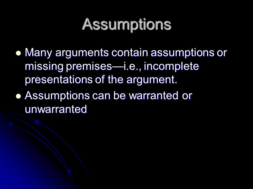 Assumptions Many arguments contain assumptions or missing premises—i.e., incomplete presentations of the argument.