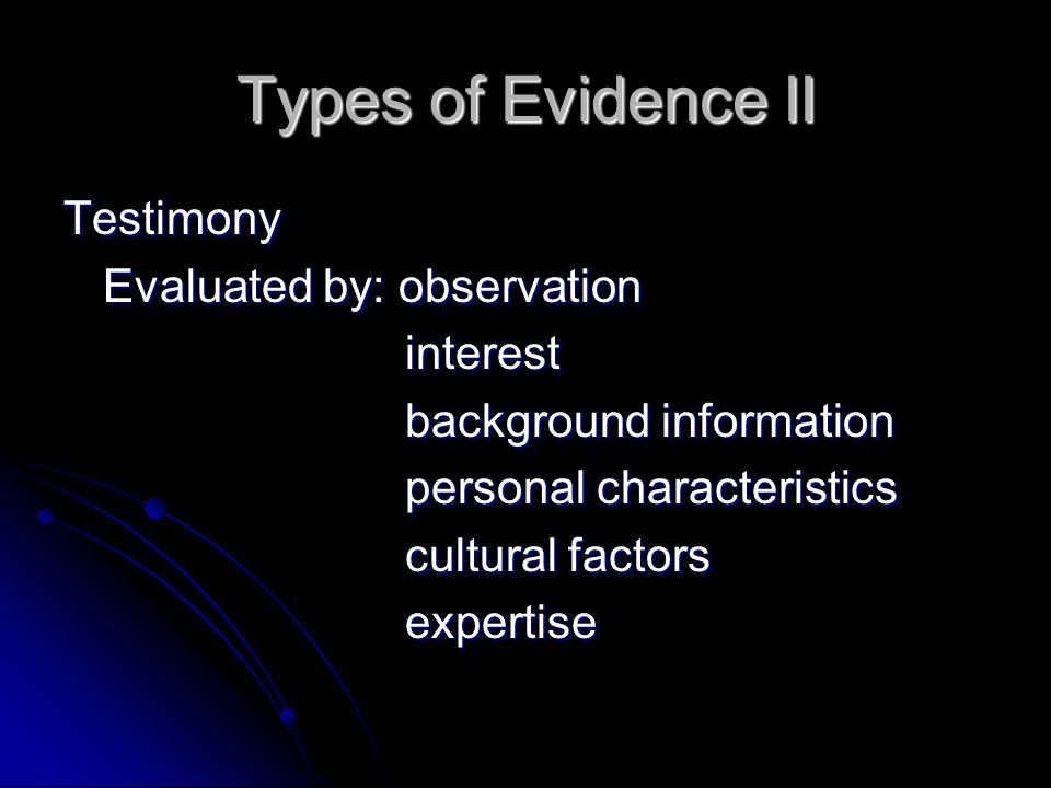 Types of Evidence II Testimony Evaluated by: observation interest interest background information background information personal characteristics personal characteristics cultural factors cultural factors expertise expertise