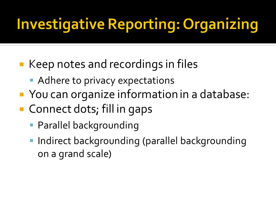  Keep notes and recordings in files  Adhere to privacy expectations  You can organize information in a database:  Connect dots; fill in gaps  Parallel backgrounding  Indirect backgrounding (parallel backgrounding on a grand scale)