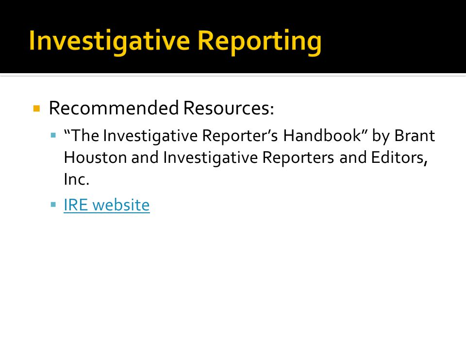 """ Recommended Resources:  """"The Investigative Reporter's Handbook"""" by Brant Houston and Investigative Reporters and Editors, Inc.  IRE website IRE we"""