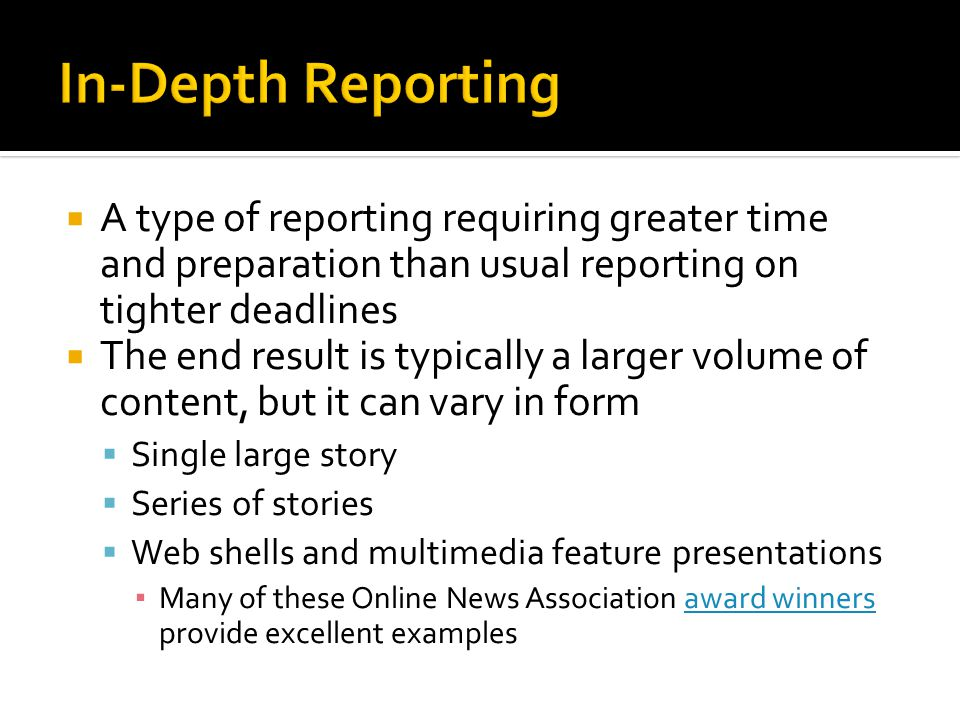  A type of reporting requiring greater time and preparation than usual reporting on tighter deadlines  The end result is typically a larger volume of content, but it can vary in form  Single large story  Series of stories  Web shells and multimedia feature presentations ▪ Many of these Online News Association award winners provide excellent examplesaward winners