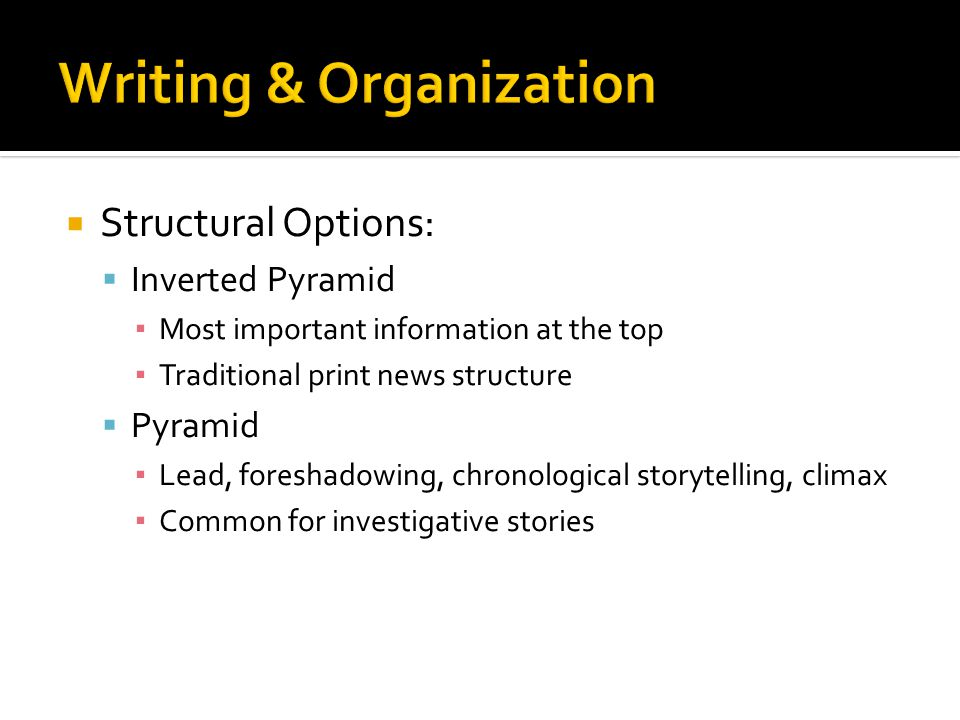  Structural Options:  Inverted Pyramid ▪ Most important information at the top ▪ Traditional print news structure  Pyramid ▪ Lead, foreshadowing, chronological storytelling, climax ▪ Common for investigative stories