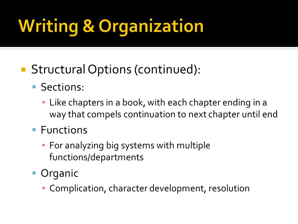  Structural Options (continued):  Sections: ▪ Like chapters in a book, with each chapter ending in a way that compels continuation to next chapter until end  Functions ▪ For analyzing big systems with multiple functions/departments  Organic ▪ Complication, character development, resolution