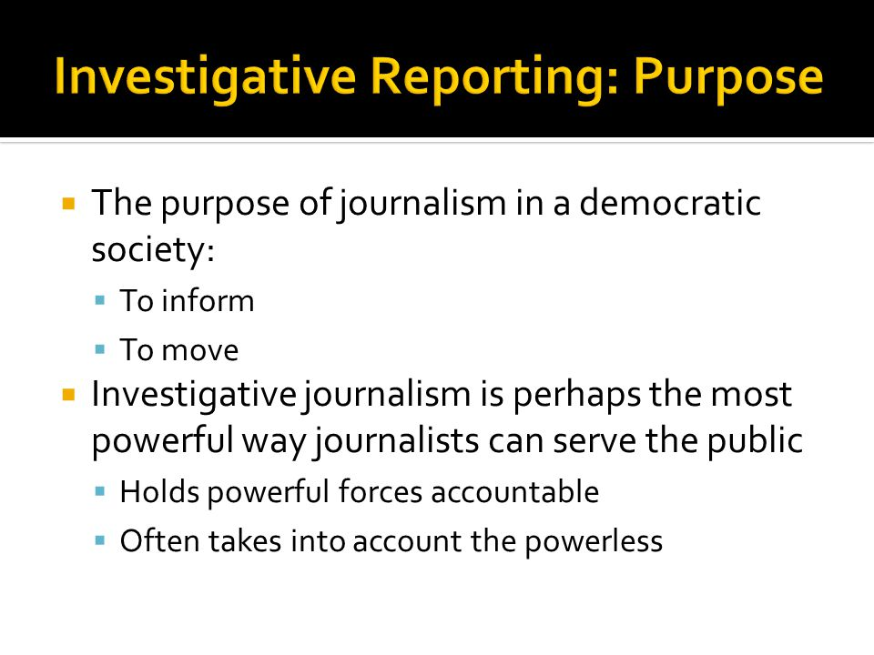  The purpose of journalism in a democratic society:  To inform  To move  Investigative journalism is perhaps the most powerful way journalists can