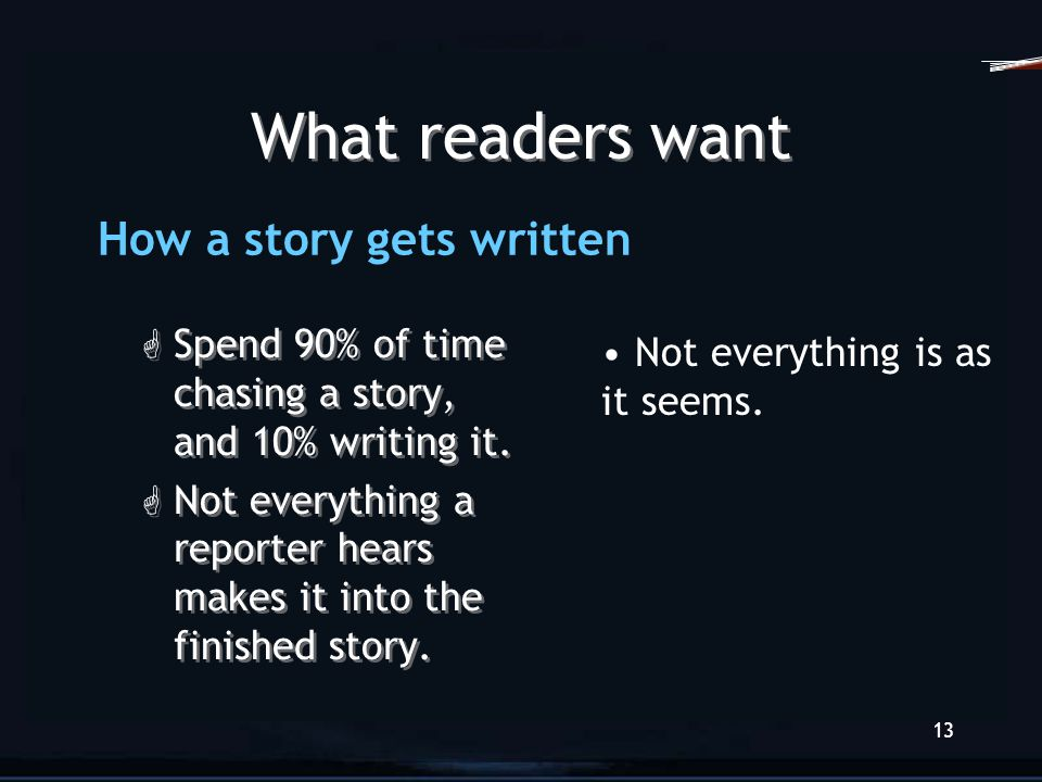 12 What readers want G Readers are in a hurry. G Readers have short attention spans. G Readers want stories that connect. G Readers are in a hurry. G