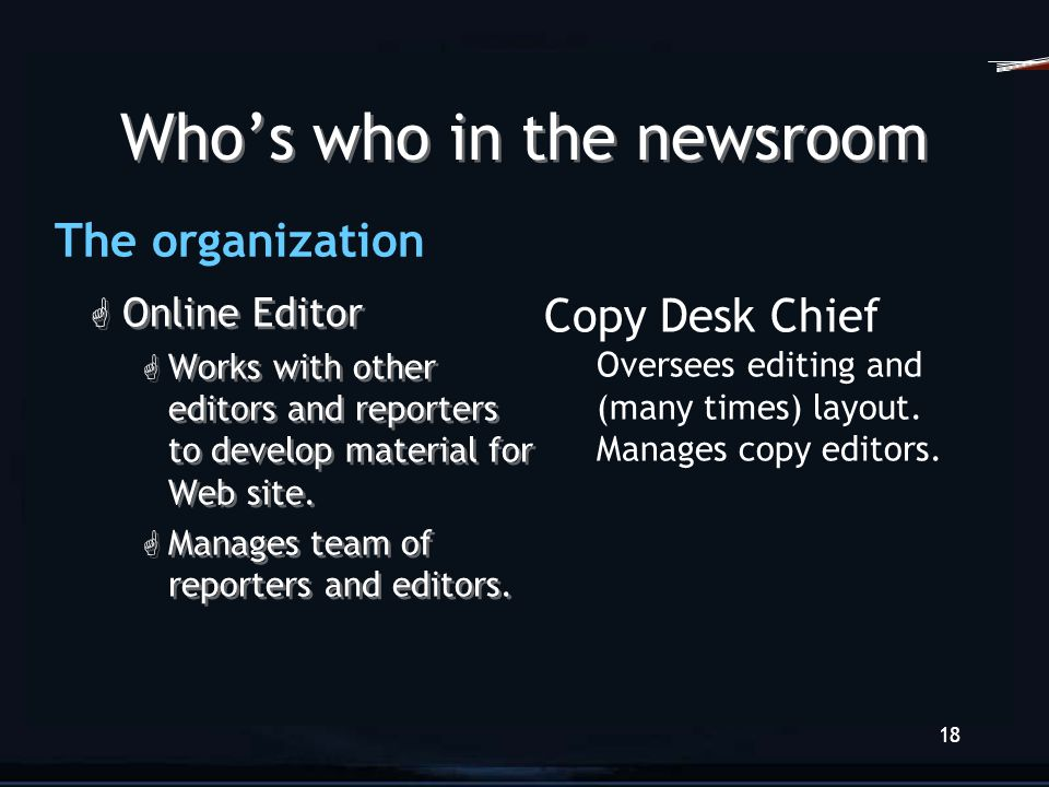 17 Who's who in the newsroom G Editor G Runs the newsroom; has final say in story selection and news philosophy. G Managing Editor G Runs day-to-day o