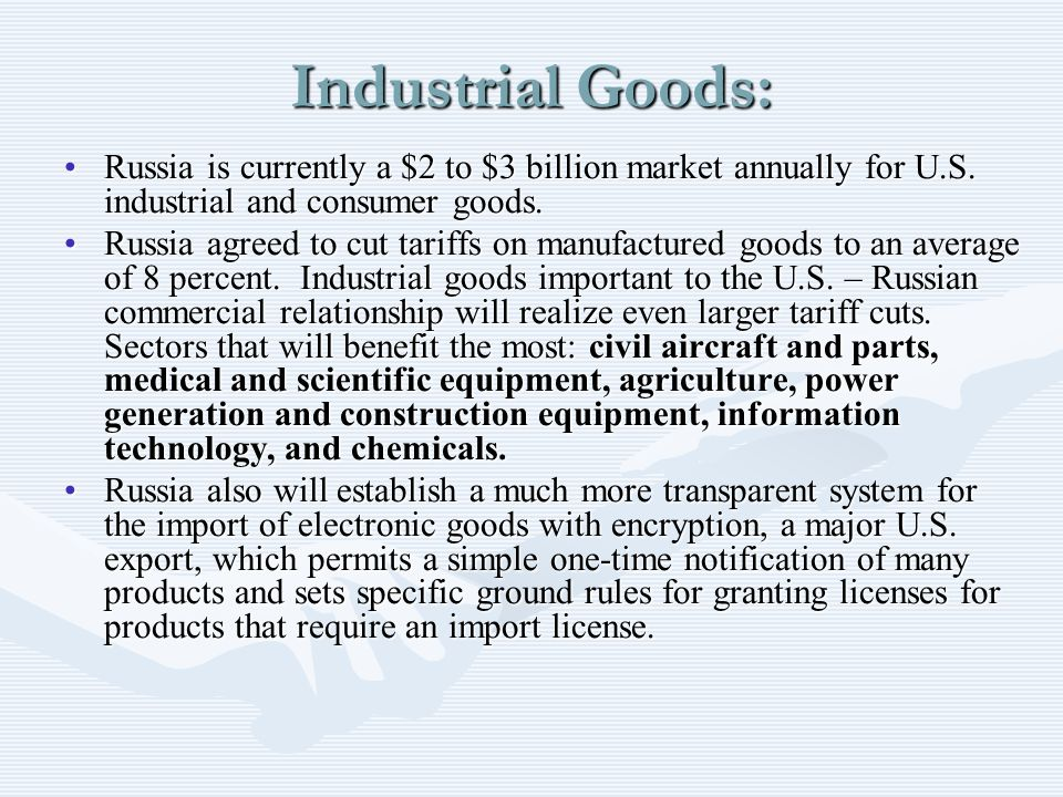 Industrial Goods: Russia is currently a $2 to $3 billion market annually for U.S. industrial and consumer goods.Russia is currently a $2 to $3 billion