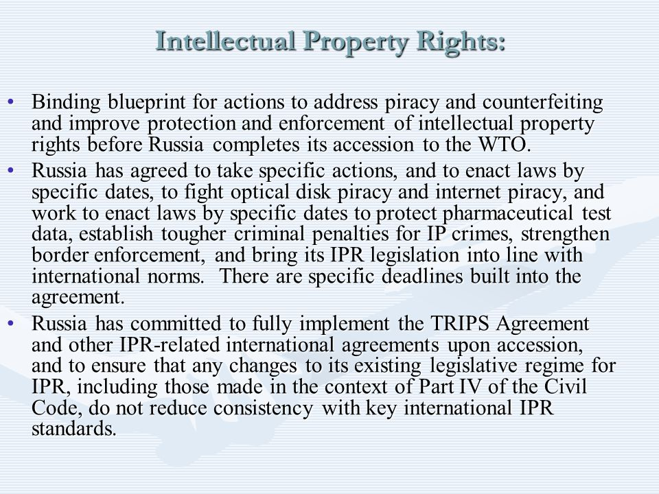 Intellectual Property Rights: Binding blueprint for actions to address piracy and counterfeiting and improve protection and enforcement of intellectual property rights before Russia completes its accession to the WTO.Binding blueprint for actions to address piracy and counterfeiting and improve protection and enforcement of intellectual property rights before Russia completes its accession to the WTO.