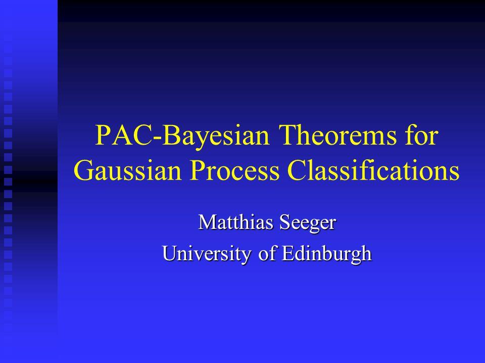PAC-Bayesian Theorems for Gaussian Process Classifications Matthias Seeger University of Edinburgh