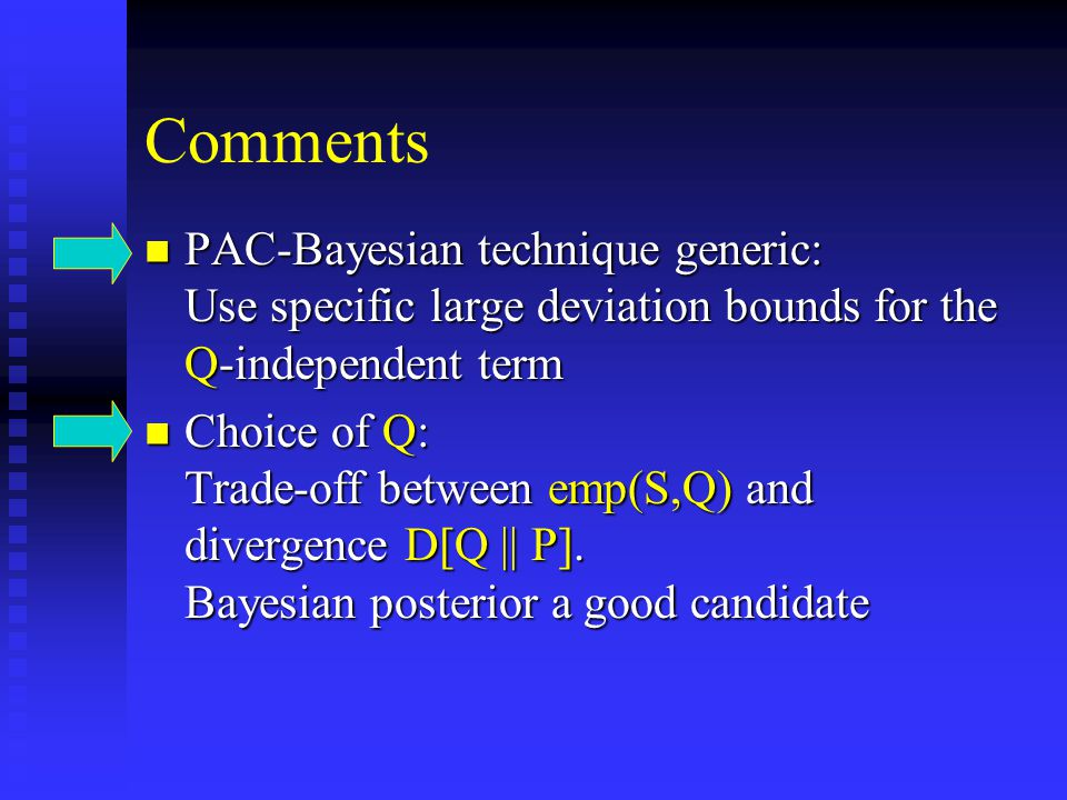 Comments PAC-Bayesian technique generic: Use specific large deviation bounds for the Q-independent term PAC-Bayesian technique generic: Use specific large deviation bounds for the Q-independent term Choice of Q: Trade-off between emp(S,Q) and divergence D[Q || P].