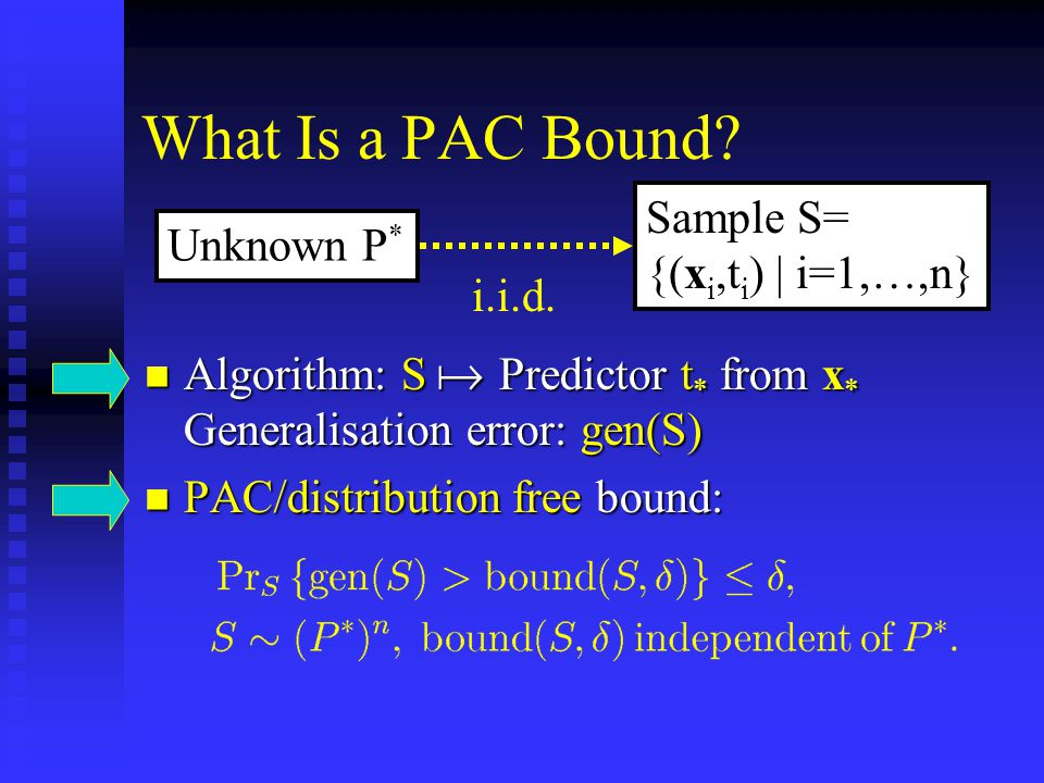 Nonuniform PAC Bounds A PAC bound has to hold independent of correctness of prior knowledge A PAC bound has to hold independent of correctness of prior knowledge It does not have to be independent of prior knowledge It does not have to be independent of prior knowledge Unfortunately, most standard VC bounds are only vaguely dependent on prior/model they are applied to lack tightness Unfortunately, most standard VC bounds are only vaguely dependent on prior/model they are applied to lack tightness