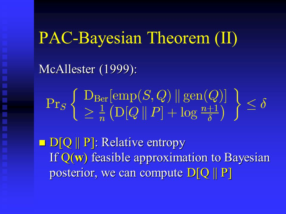 PAC-Bayesian Theorem (II) McAllester (1999): D[Q || P]: Relative entropy If Q(w) feasible approximation to Bayesian posterior, we can compute D[Q || P] D[Q || P]: Relative entropy If Q(w) feasible approximation to Bayesian posterior, we can compute D[Q || P]
