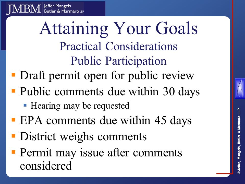 © Jeffer, Mangels, Butler & Marmaro LLP Attaining Your Goals Practical Considerations Public Participation  Draft permit open for public review  Public comments due within 30 days  Hearing may be requested  EPA comments due within 45 days  District weighs comments  Permit may issue after comments considered