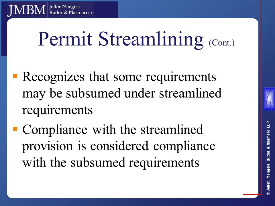 © Jeffer, Mangels, Butler & Marmaro LLP Permit Streamlining (Cont.)  Recognizes that some requirements may be subsumed under streamlined requirements  Compliance with the streamlined provision is considered compliance with the subsumed requirements