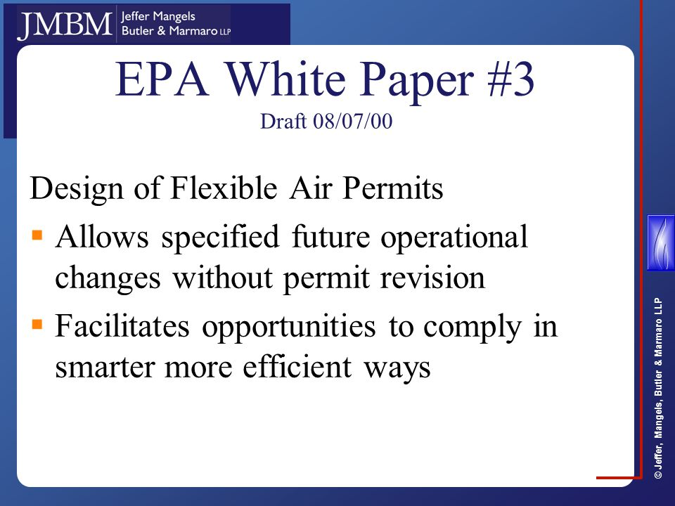 © Jeffer, Mangels, Butler & Marmaro LLP EPA White Paper #3 Draft 08/07/00 Design of Flexible Air Permits  Allows specified future operational changes without permit revision  Facilitates opportunities to comply in smarter more efficient ways