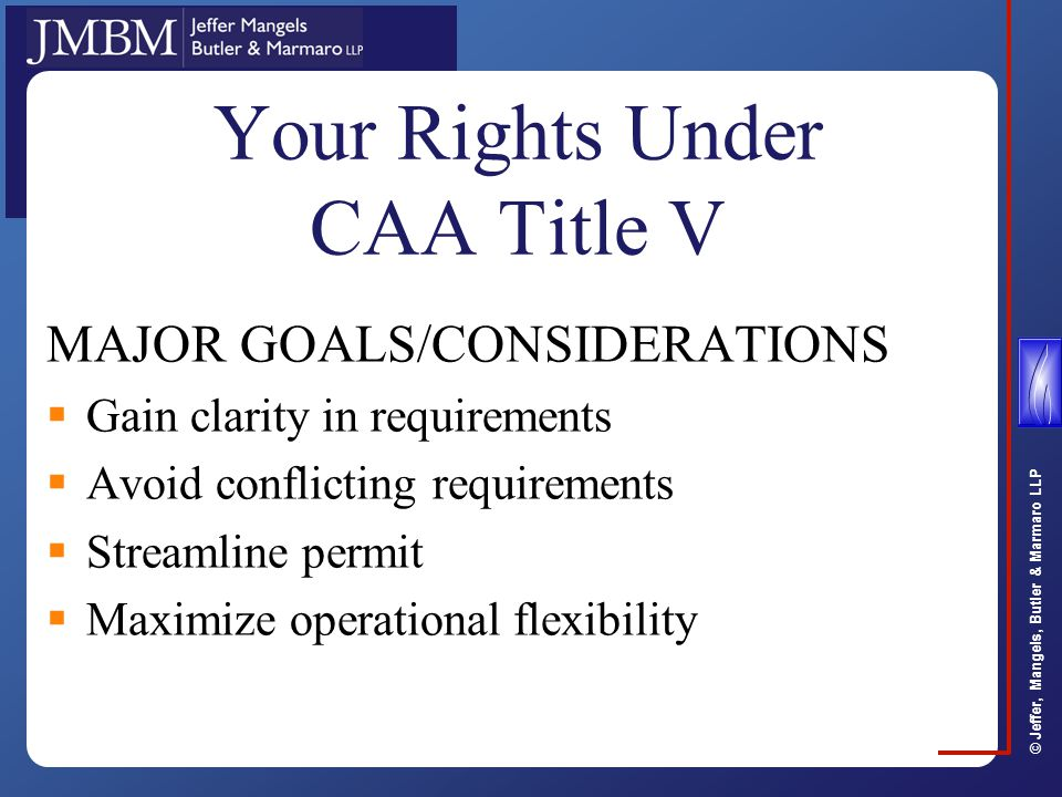 © Jeffer, Mangels, Butler & Marmaro LLP Your Rights Under Title V MAJOR GOALS  Streamline permit  Gain clarity in requirements  Avoid conflicting requirements  Maximize operational flexibility