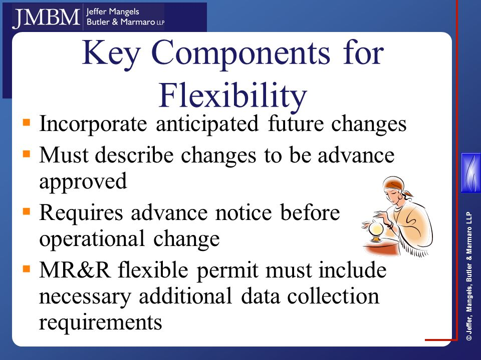© Jeffer, Mangels, Butler & Marmaro LLP Key Components for Flexibility  Incorporate anticipated future changes  Must describe changes to be advance approved  Requires advance notice before operational change  MR&R flexible permit must include necessary additional data collection requirements