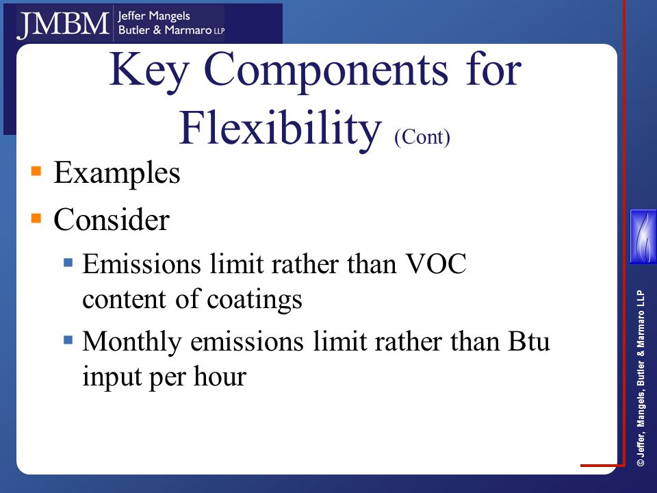 © Jeffer, Mangels, Butler & Marmaro LLP Key Components for Flexibility (Cont)  Examples  Consider  Emissions limit rather than VOC content of coatings  Monthly emissions limit rather than Btu input per hour