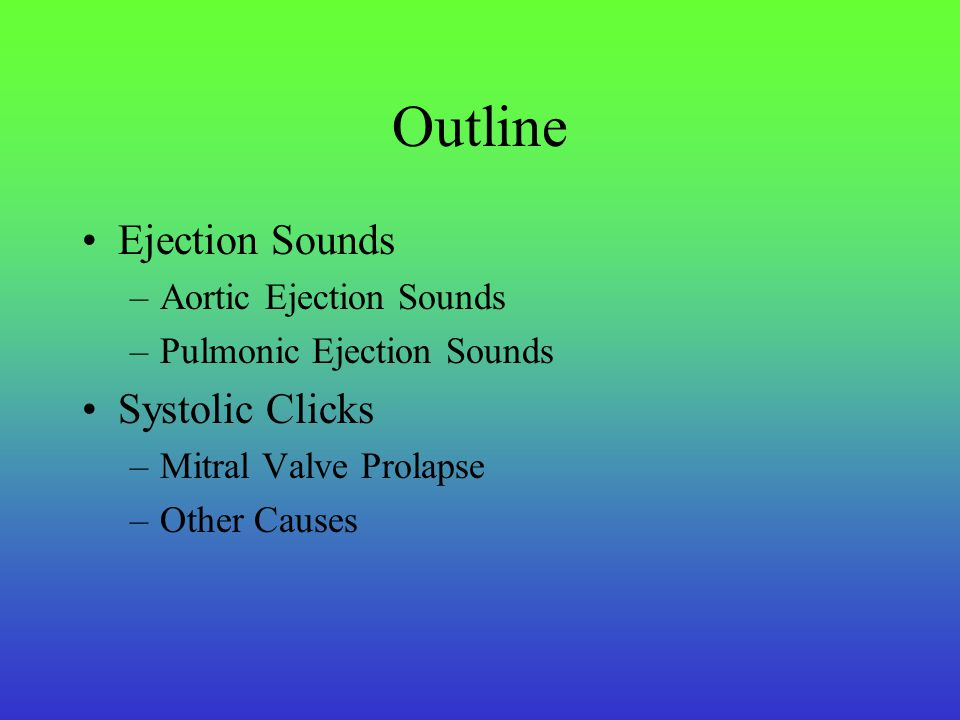 Outline Ejection Sounds –Aortic Ejection Sounds –Pulmonic Ejection Sounds Systolic Clicks –Mitral Valve Prolapse –Other Causes
