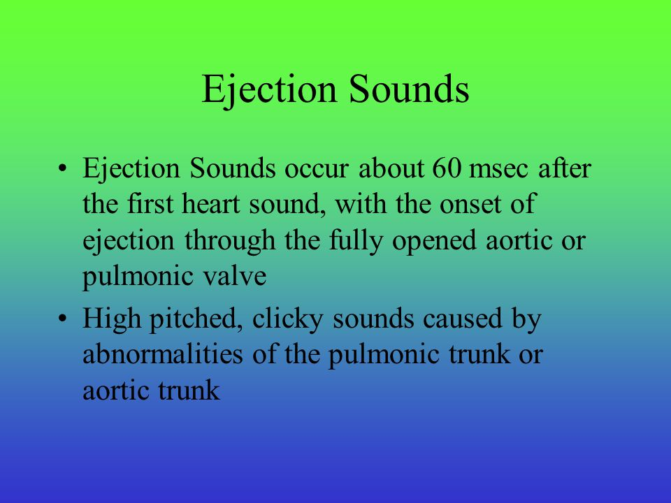 Aortic Ejection Sounds Early systolic, high-pitched clicky sound heard immediately after the first heart sound Two most common causes of aortic ejection sounds: –Aortic stenosis –Congenital bicuspid aortic valve