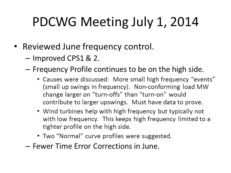 PDCWG Meeting July 1, 2014 Reviewed June frequency control. – Improved CPS1 & 2. – Frequency Profile continues to be on the high side. Causes were dis