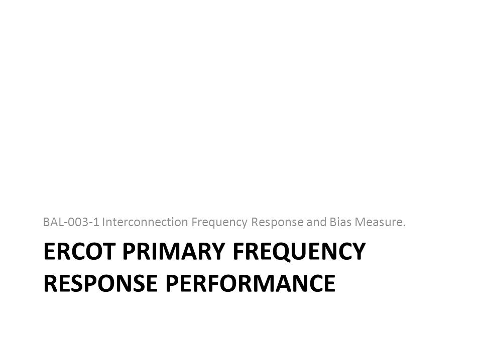 ERCOT PRIMARY FREQUENCY RESPONSE PERFORMANCE BAL-003-1 Interconnection Frequency Response and Bias Measure.