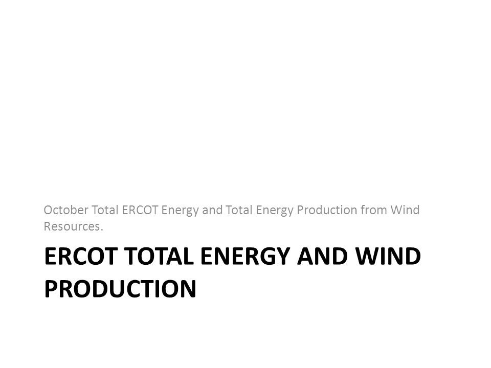 ERCOT TOTAL ENERGY AND WIND PRODUCTION October Total ERCOT Energy and Total Energy Production from Wind Resources.