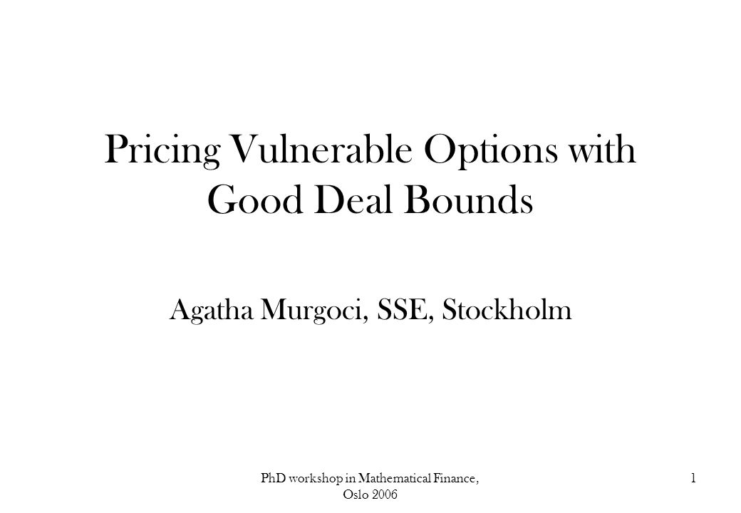 PhD workshop in Mathematical Finance, Oslo 2006 1 Pricing Vulnerable Options with Good Deal Bounds Agatha Murgoci, SSE, Stockholm