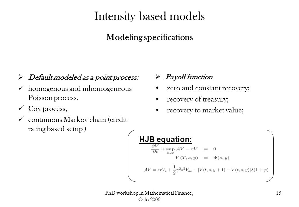 PhD workshop in Mathematical Finance, Oslo 2006 13 Intensity based models Modeling specifications  Default modeled as a point process: homogenous and