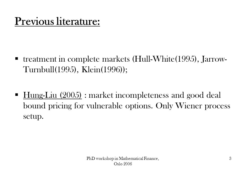 PhD workshop in Mathematical Finance, Oslo 2006 4 Contributions of the paper: Streamlining the existing literature on vulnerable options in complete markets Applying the Bjork-Slinko (2005) method of computing good deal bounds to obtain higher tractability; Allowing for a jump-diffusion set up, versus the previous Wiener Applying both structural and intensity based methods for default