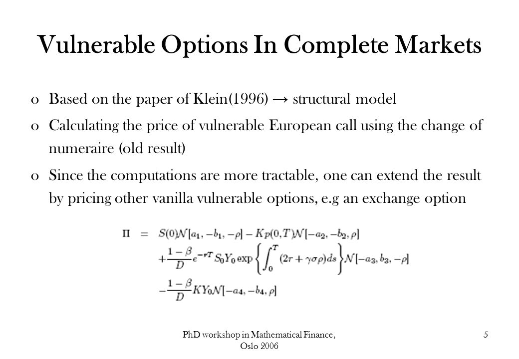 PhD workshop in Mathematical Finance, Oslo 2006 5 Vulnerable Options In Complete Markets oBased on the paper of Klein(1996) → structural model oCalculating the price of vulnerable European call using the change of numeraire (old result) oSince the computations are more tractable, one can extend the result by pricing other vanilla vulnerable options, e.g an exchange option
