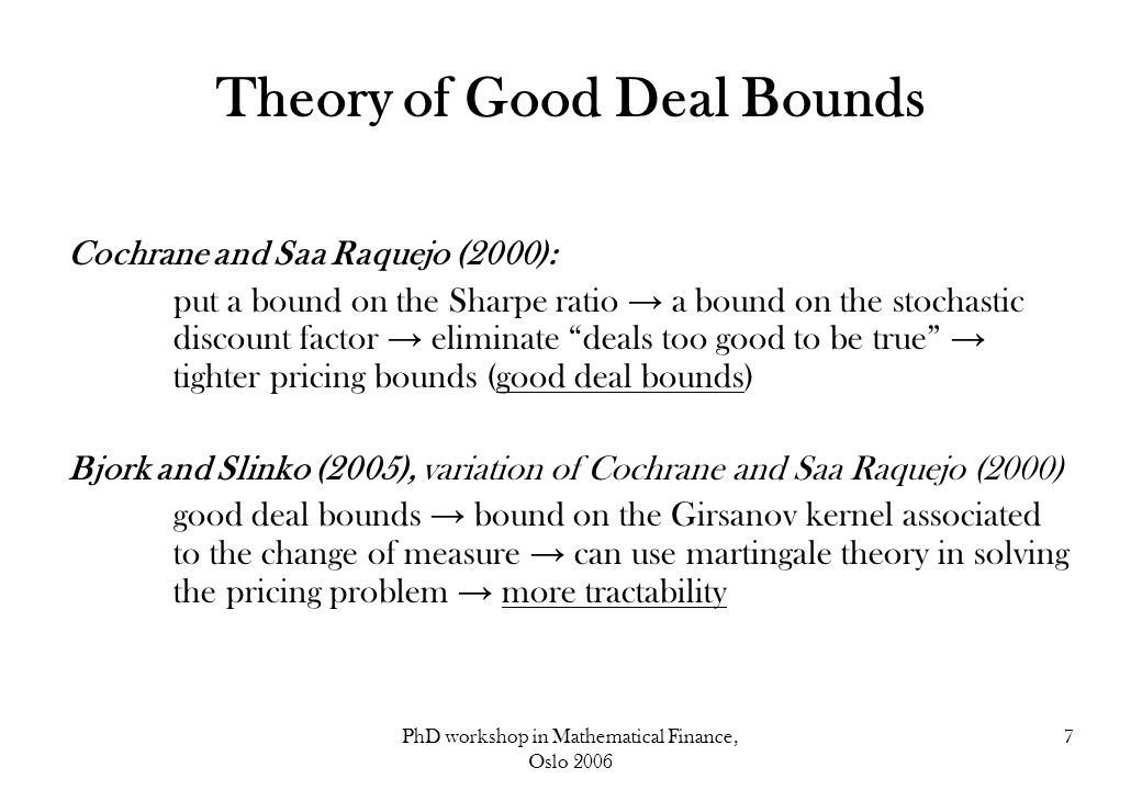 PhD workshop in Mathematical Finance, Oslo 2006 7 Theory of Good Deal Bounds Cochrane and Saa Raquejo (2000): put a bound on the Sharpe ratio → a boun