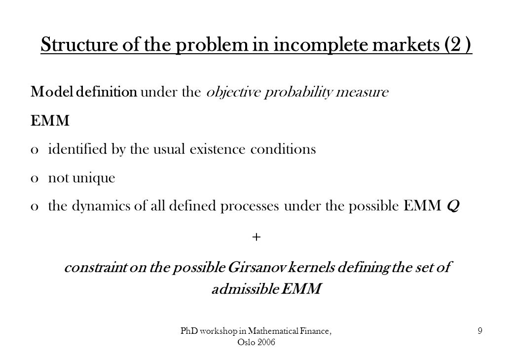 PhD workshop in Mathematical Finance, Oslo 2006 10 Structure of the problem in incomplete markets (3 ) optimization problem for the highest/lowest price given the set of admissible EMM + Additional assumption: the Girsanov kernel is Markov Hamilton Jacobi Bellman equation solved in 2 stages: static constrained optimization partial differential equation