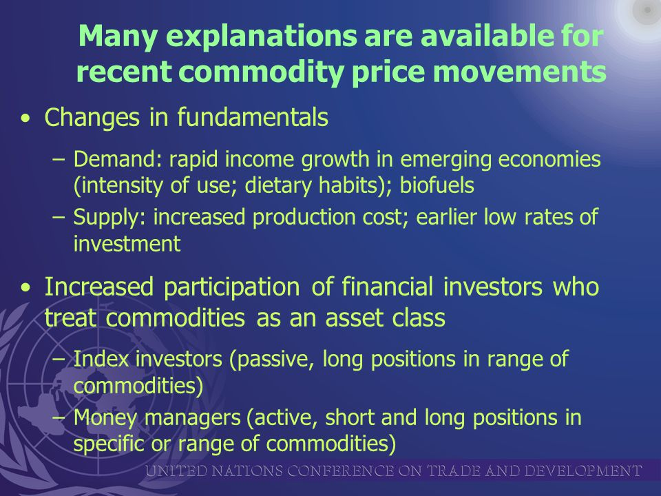 Many explanations are available for recent commodity price movements C hanges in fundamentals –Demand: rapid income growth in emerging economies (intensity of use; dietary habits); biofuels –Supply: increased production cost; earlier low rates of investment Increased participation of financial investors who treat commodities as an asset class –Index investors (passive, long positions in range of commodities) –Money managers (active, short and long positions in specific or range of commodities)