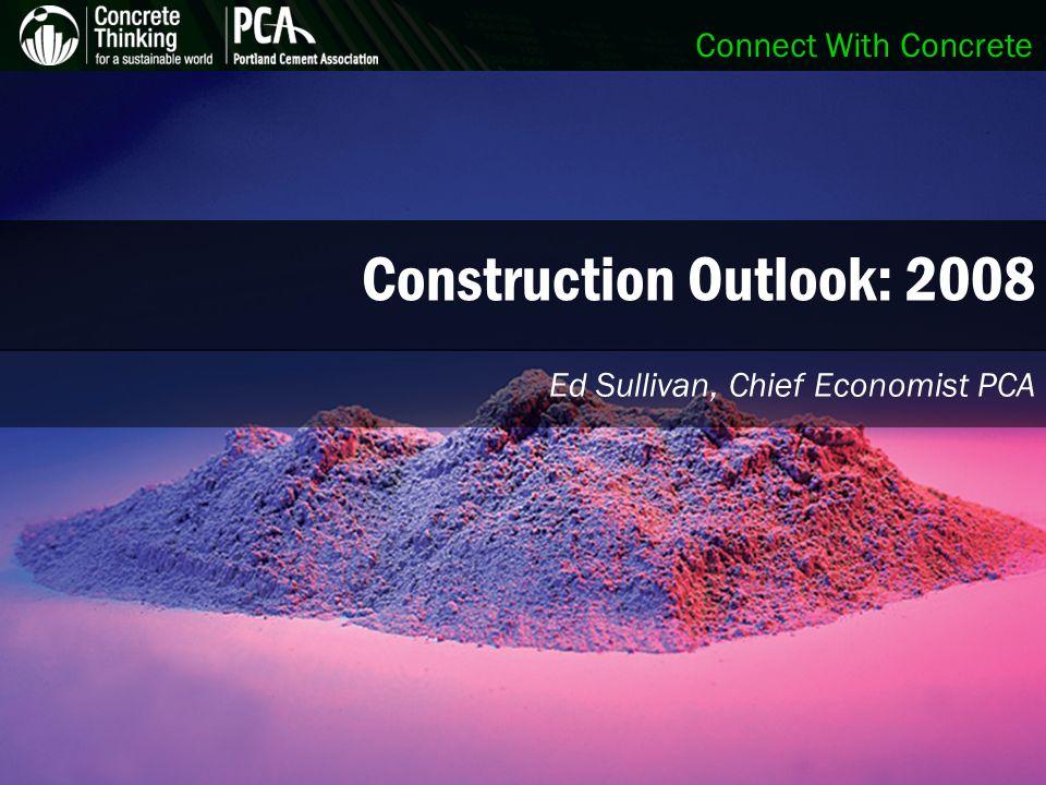 Connect With Concrete Construction Outlook: 2008 Ed Sullivan, Chief Economist PCA