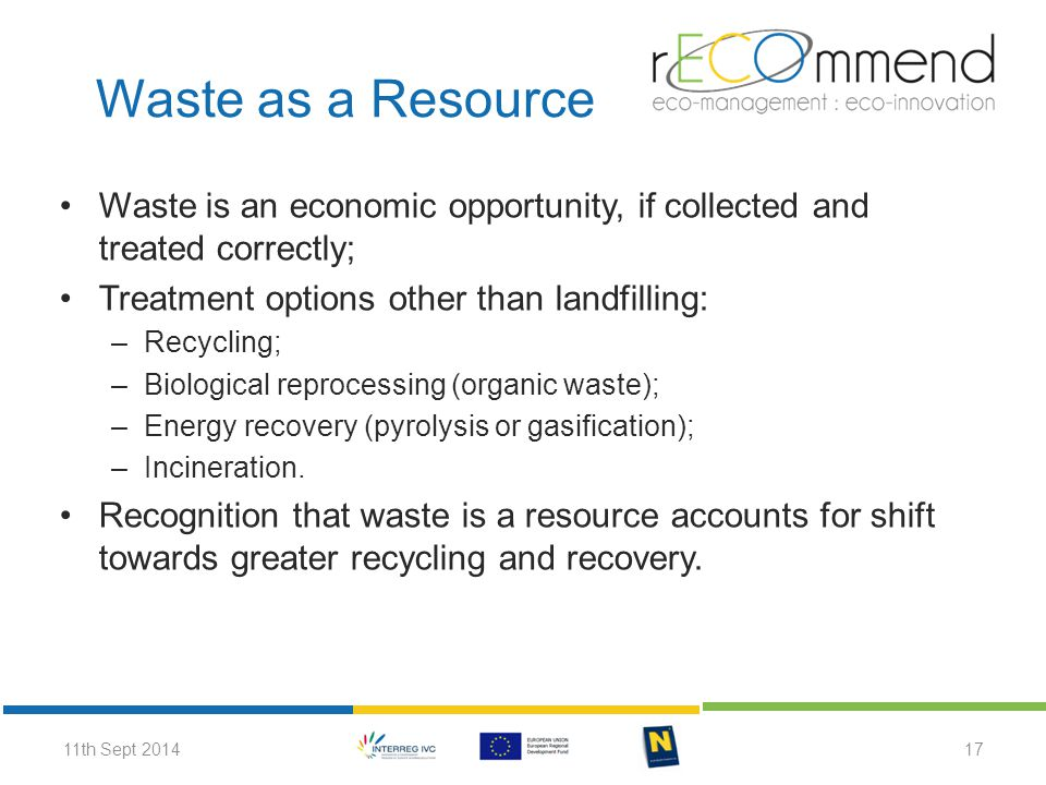 Waste is an economic opportunity, if collected and treated correctly; Treatment options other than landfilling: –Recycling; –Biological reprocessing (organic waste); –Energy recovery (pyrolysis or gasification); –Incineration.