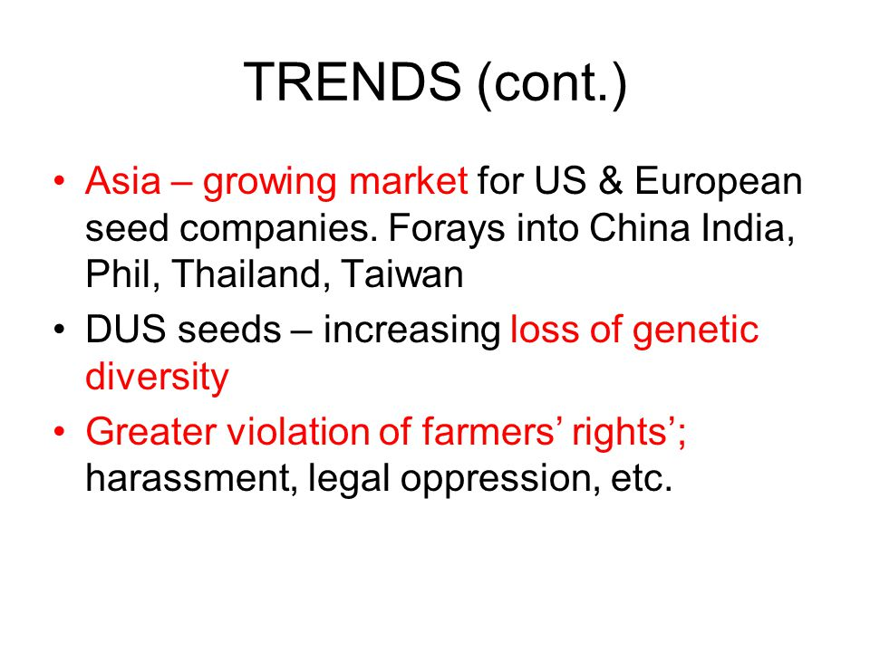 TRENDS (cont.) Asia – growing market for US & European seed companies. Forays into China India, Phil, Thailand, Taiwan DUS seeds – increasing loss of