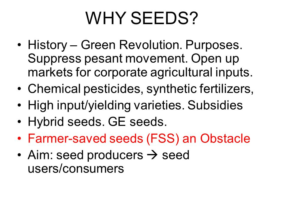 WHY SEEDS? History – Green Revolution. Purposes. Suppress pesant movement. Open up markets for corporate agricultural inputs. Chemical pesticides, syn