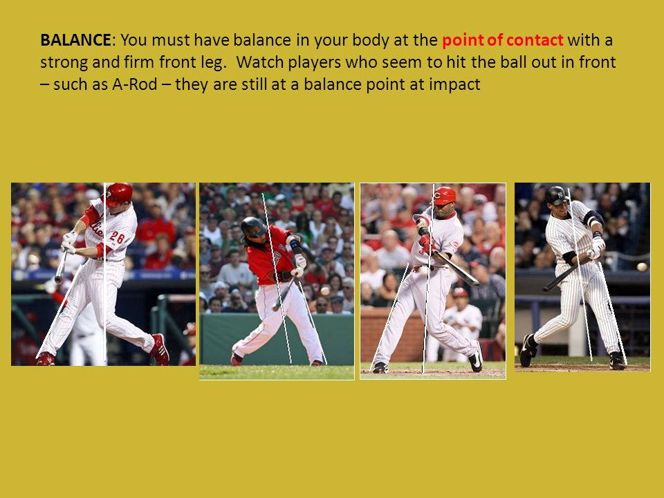 BALANCE: You must have balance in your body at the point of contact with a strong and firm front leg. Watch players who seem to hit the ball out in fr