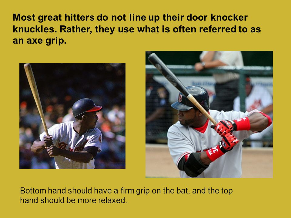 Most great hitters do not line up their door knocker knuckles. Rather, they use what is often referred to as an axe grip. Bottom hand should have a fi