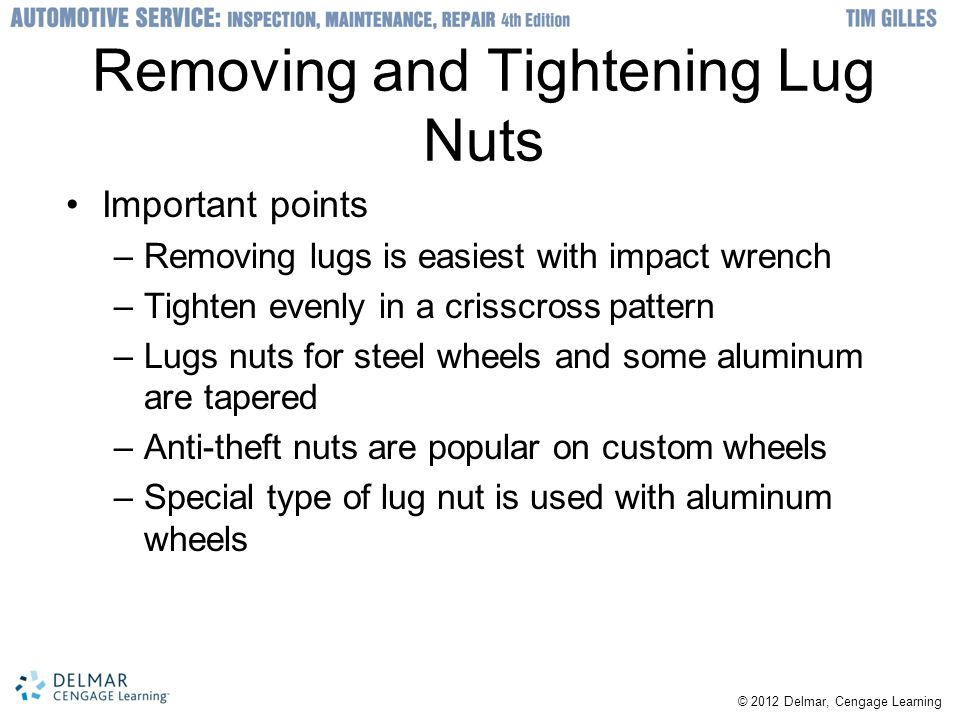 © 2012 Delmar, Cengage Learning Removing and Tightening Lug Nuts Important points –Removing lugs is easiest with impact wrench –Tighten evenly in a crisscross pattern –Lugs nuts for steel wheels and some aluminum are tapered –Anti-theft nuts are popular on custom wheels –Special type of lug nut is used with aluminum wheels