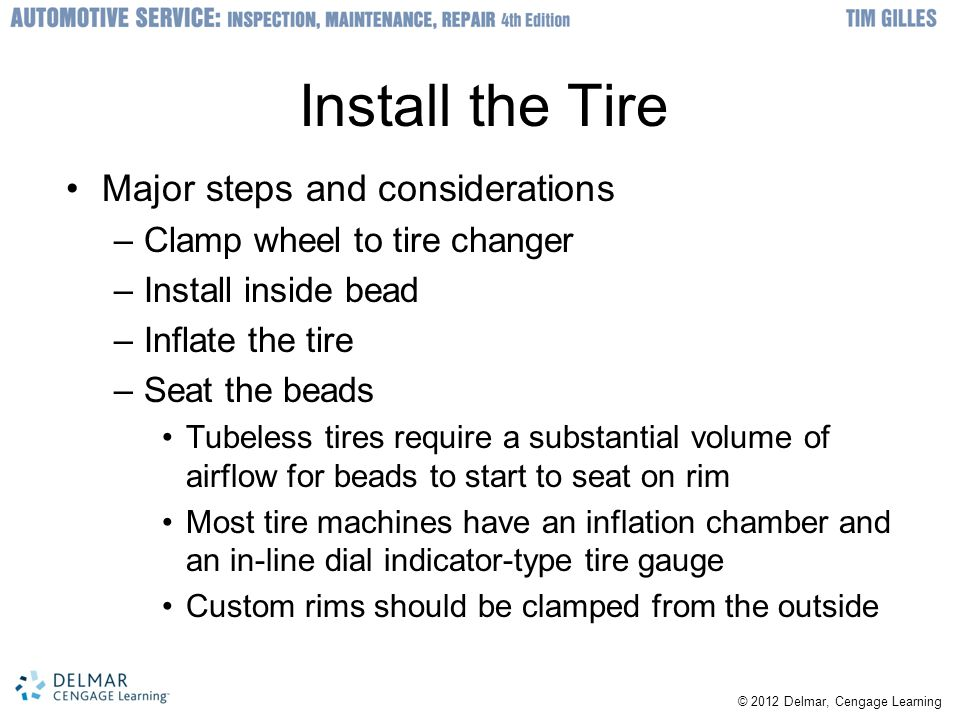 © 2012 Delmar, Cengage Learning Install the Tire Major steps and considerations –Clamp wheel to tire changer –Install inside bead –Inflate the tire –Seat the beads Tubeless tires require a substantial volume of airflow for beads to start to seat on rim Most tire machines have an inflation chamber and an in-line dial indicator-type tire gauge Custom rims should be clamped from the outside