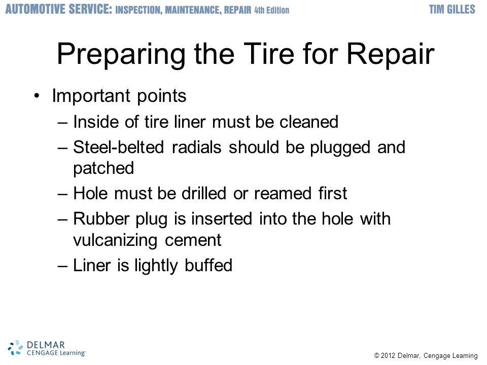 © 2012 Delmar, Cengage Learning Preparing the Tire for Repair Important points –Inside of tire liner must be cleaned –Steel-belted radials should be plugged and patched –Hole must be drilled or reamed first –Rubber plug is inserted into the hole with vulcanizing cement –Liner is lightly buffed