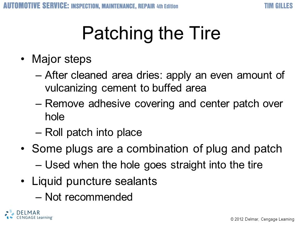 © 2012 Delmar, Cengage Learning Patching the Tire Major steps –After cleaned area dries: apply an even amount of vulcanizing cement to buffed area –Remove adhesive covering and center patch over hole –Roll patch into place Some plugs are a combination of plug and patch –Used when the hole goes straight into the tire Liquid puncture sealants –Not recommended