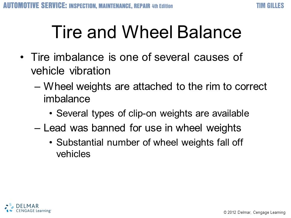 © 2012 Delmar, Cengage Learning Tire and Wheel Balance Tire imbalance is one of several causes of vehicle vibration –Wheel weights are attached to the rim to correct imbalance Several types of clip-on weights are available –Lead was banned for use in wheel weights Substantial number of wheel weights fall off vehicles