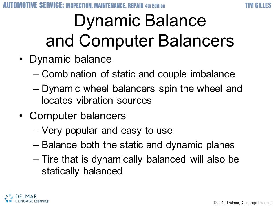 Dynamic Balance and Computer Balancers Dynamic balance –Combination of static and couple imbalance –Dynamic wheel balancers spin the wheel and locates vibration sources Computer balancers –Very popular and easy to use –Balance both the static and dynamic planes –Tire that is dynamically balanced will also be statically balanced