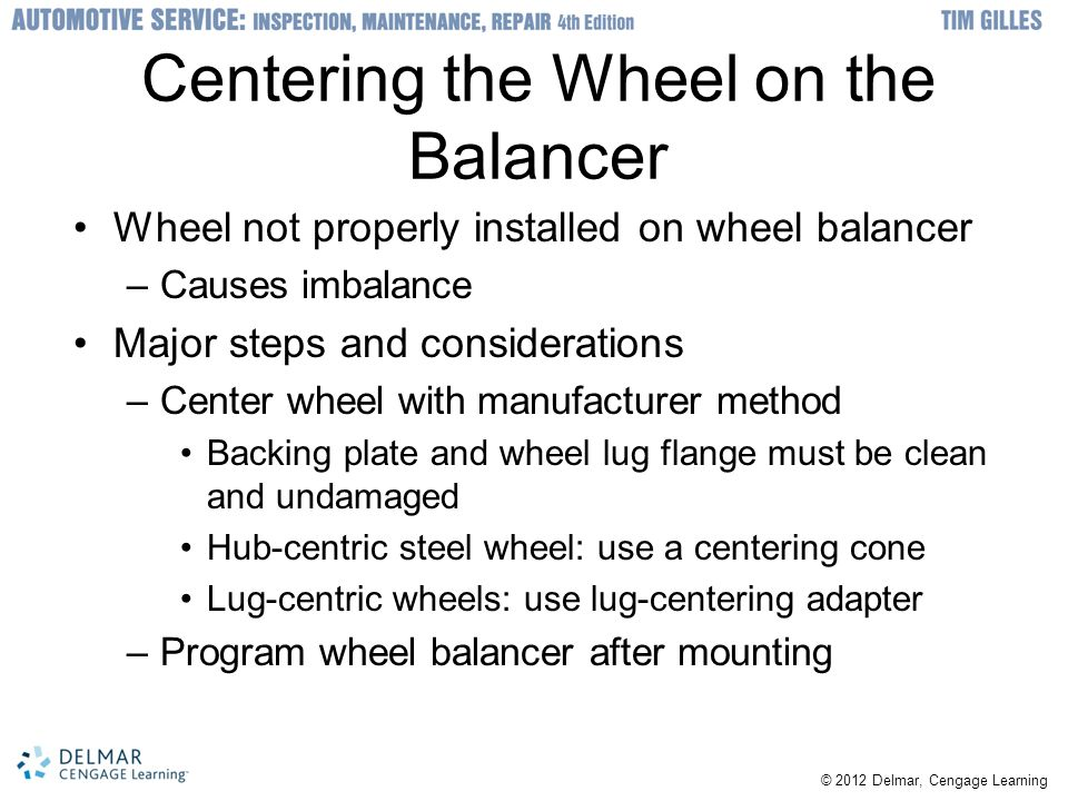 © 2012 Delmar, Cengage Learning Centering the Wheel on the Balancer Wheel not properly installed on wheel balancer –Causes imbalance Major steps and considerations –Center wheel with manufacturer method Backing plate and wheel lug flange must be clean and undamaged Hub-centric steel wheel: use a centering cone Lug-centric wheels: use lug-centering adapter –Program wheel balancer after mounting