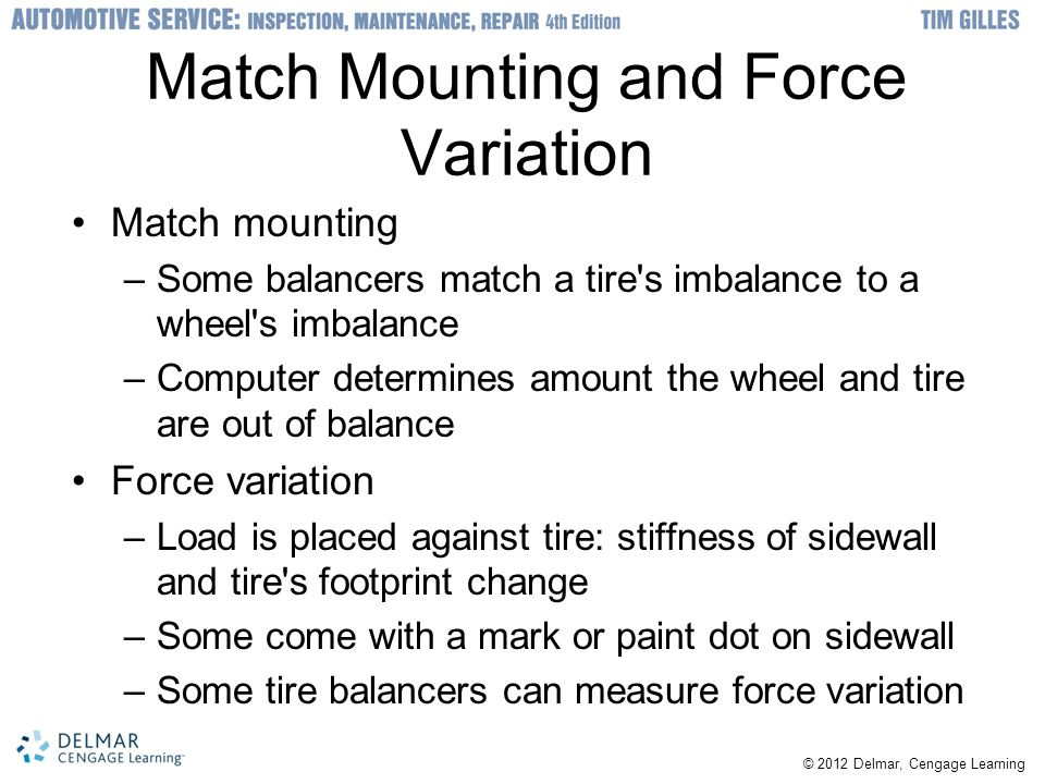 © 2012 Delmar, Cengage Learning Match Mounting and Force Variation Match mounting –Some balancers match a tire s imbalance to a wheel s imbalance –Computer determines amount the wheel and tire are out of balance Force variation –Load is placed against tire: stiffness of sidewall and tire s footprint change –Some come with a mark or paint dot on sidewall –Some tire balancers can measure force variation