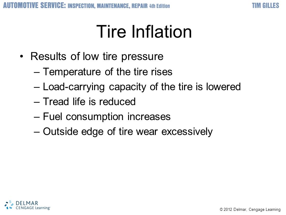 © 2012 Delmar, Cengage Learning Tire Inflation Results of low tire pressure –Temperature of the tire rises –Load-carrying capacity of the tire is lowered –Tread life is reduced –Fuel consumption increases –Outside edge of tire wear excessively